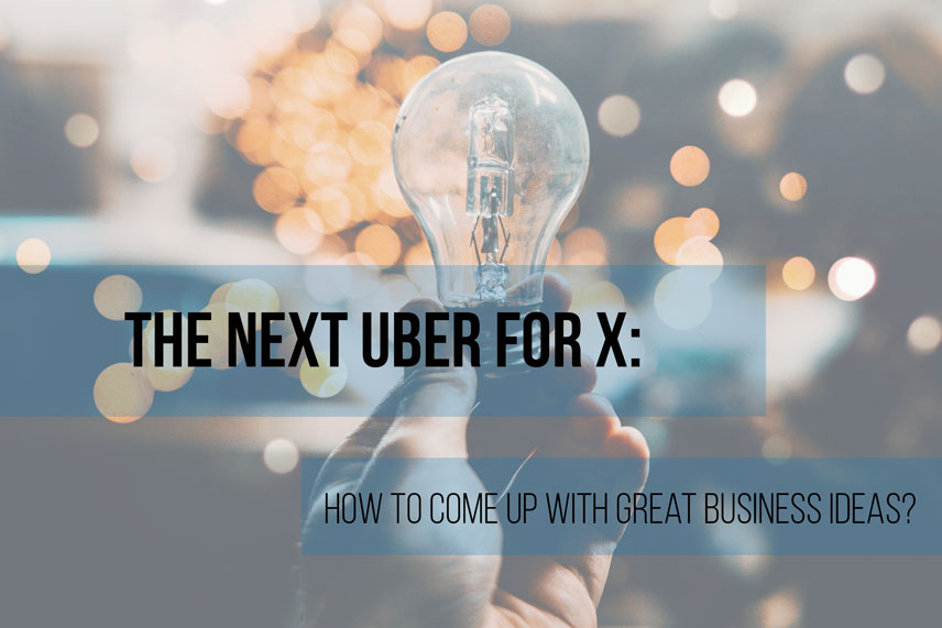 The next Uber for X: how to come up with great business ideas?