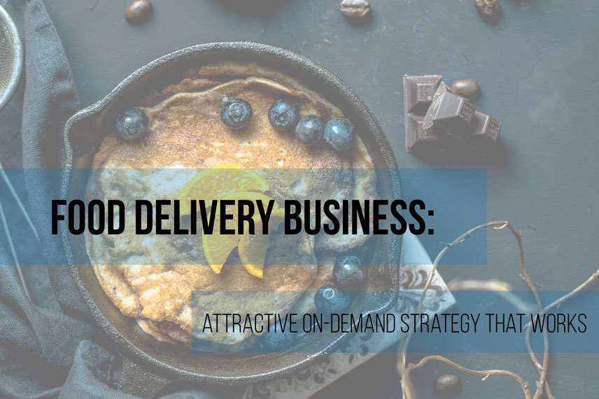 Food delivery business: attractive on-demand strategy that works
